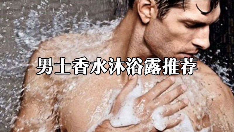 2021年性价比高的香味持久型男士香水沐浴露推荐